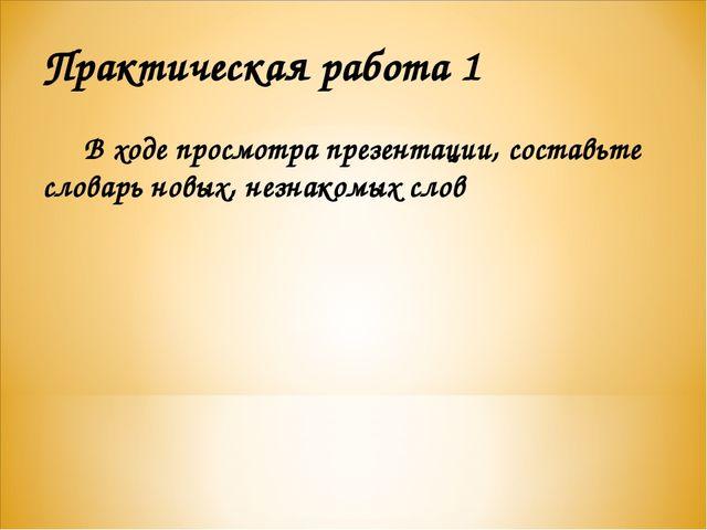 Практическая работа 1 В ходе просмотра презентации, составьте словарь новых,...