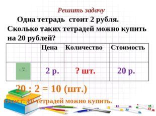 Решить задачу Одна тетрадь стоит 2 рубля. Сколько таких тетрадей можно купить