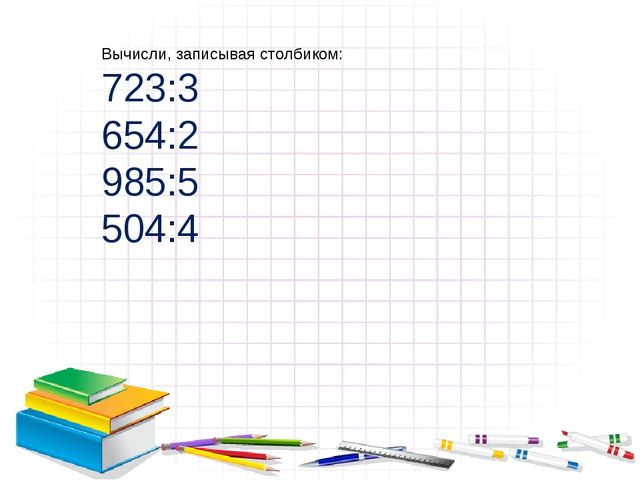 Вычисли, записывая столбиком: 723:3 654:2 985:5 504:4