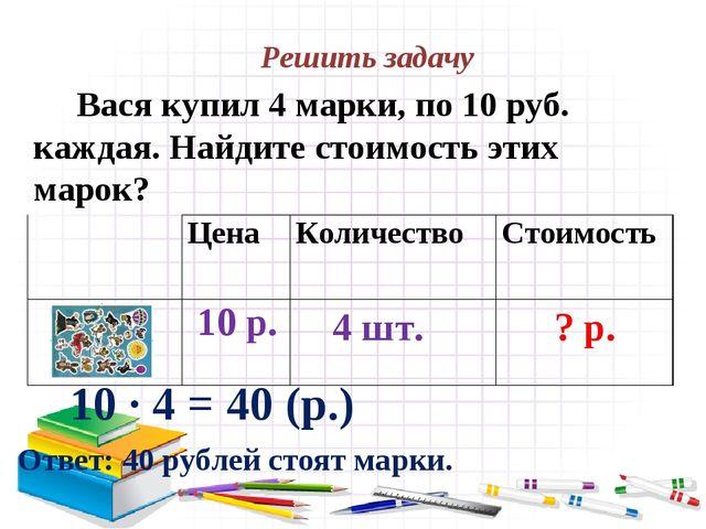 Решить задачу Вася купил 4 марки, по 10 руб. каждая. Найдите стоимость этих м...