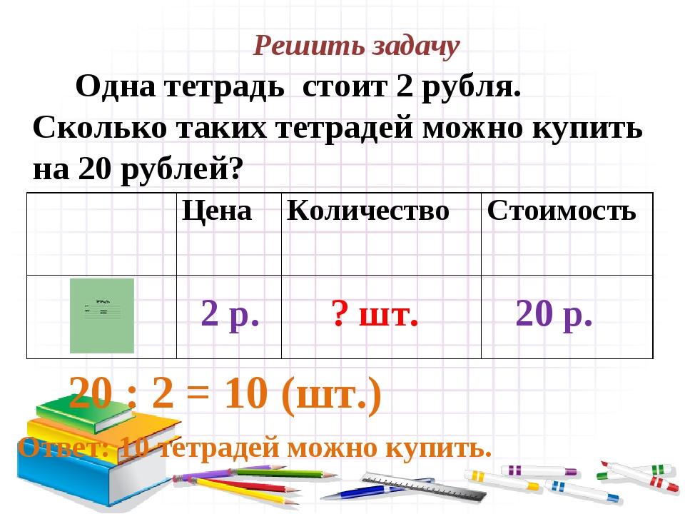 Решить задачу Одна тетрадь стоит 2 рубля. Сколько таких тетрадей можно купить...