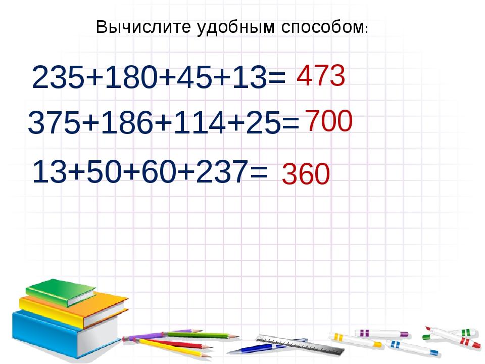 Вычислите удобным способом: 235+180+45+13= 375+186+114+25= 13+50+60+237= 473...