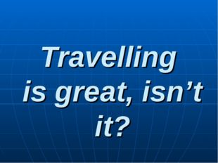 Travelling is great, isn't it?