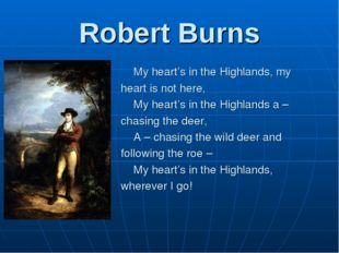 Robert Burns 	My heart's in the Highlands, my heart is not here, 	My heart's
