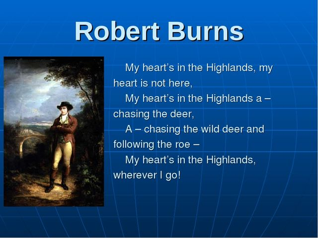Robert Burns 	My heart's in the Highlands, my heart is not here, 	My heart's...