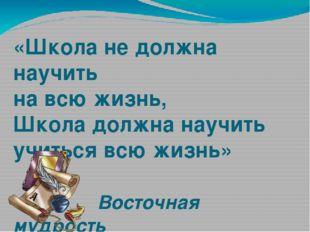 «Школа не должна научить на всю жизнь, Школа должна научить учиться всю жизнь