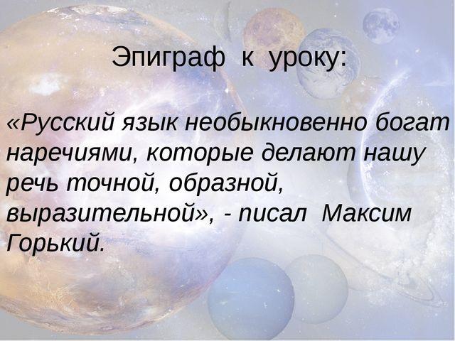 Эпиграф к уроку: «Русский язык необыкновенно богат наречиями, которые делают...