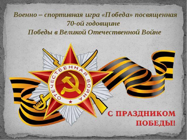 Военно – спортивная игра «Победа» посвященная 70-ой годовщине Победы в Велико...
