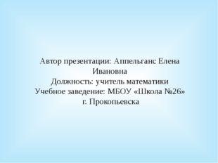Автор презентации: Аппельганс Елена Ивановна Должность: учитель математики Уч