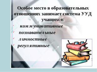 Особое место в образовательных отношениях занимает система УУД учащихся: комм