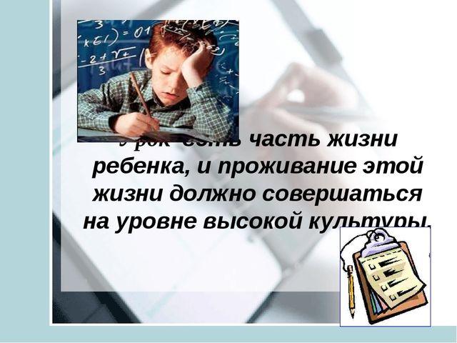 Урок есть часть жизни ребенка, и проживание этой жизни должно совершаться на...