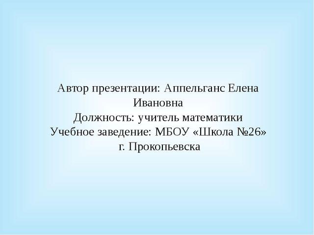 Автор презентации: Аппельганс Елена Ивановна Должность: учитель математики Уч...