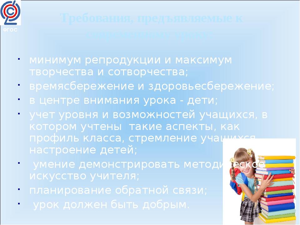 ФГОС Требования, предъявляемые к современному уроку: минимум репродукции и м...