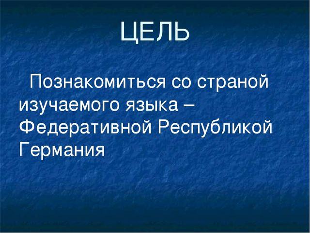 ЦЕЛЬ Познакомиться со страной изучаемого языка – Федеративной Республикой Гер...