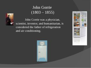 John Gorrie (1803 – 1855) John Gorrie was a physician, scientist, inventor,