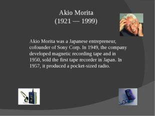 Akio Morita (1921 — 1999) Akio Morita was a Japanese entrepreneur, cofounder