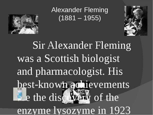 Alexander Fleming (1881 – 1955) Sir Alexander Fleming was a Scottish biolog...