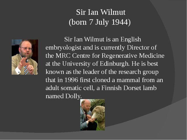 Sir Ian Wilmut (born 7 July 1944) Sir Ian Wilmut is an English embryologist...