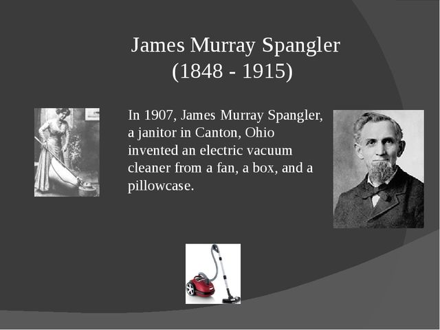 James Murray Spangler (1848 - 1915) In 1907, James Murray Spangler, a janitor...