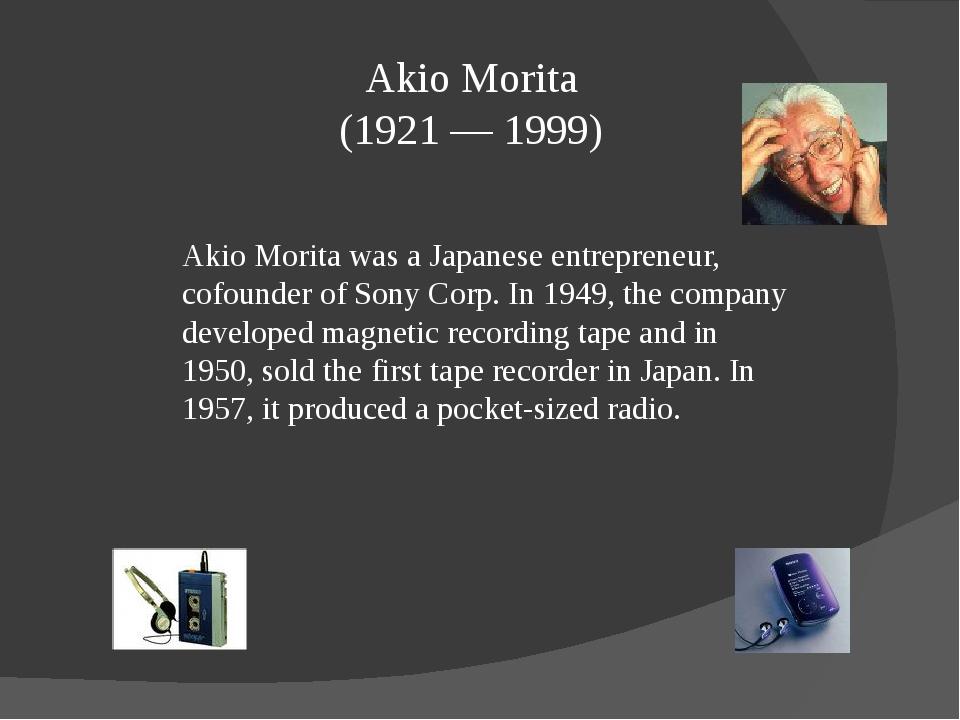 Akio Morita (1921 — 1999) Akio Morita was a Japanese entrepreneur, cofounder...