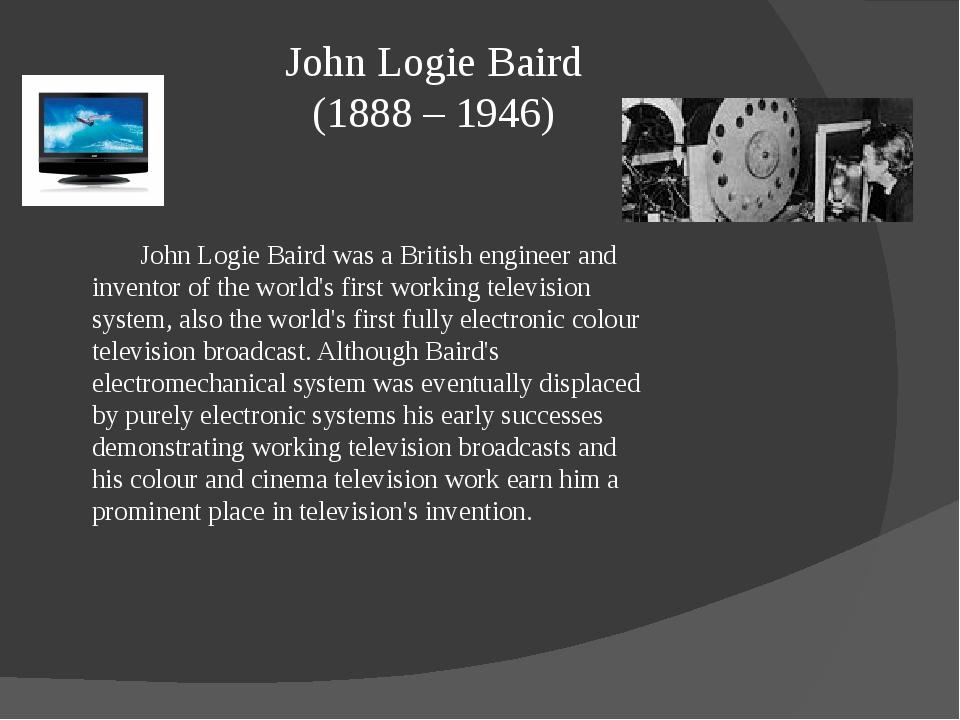 John Logie Baird (1888 – 1946) John Logie Baird was a British engineer and i...