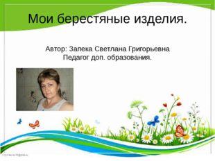 Мои берестяные изделия. Автор: Запека Светлана Григорьевна Педагог доп. образ