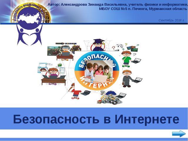 Безопасность в Интернете Автор: Александрова Зинаида Васильевна, учитель физ...