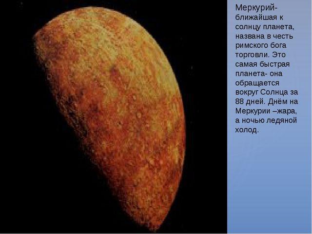 Меркурий-ближайшая к солнцу планета, названа в честь римского бога торговли....