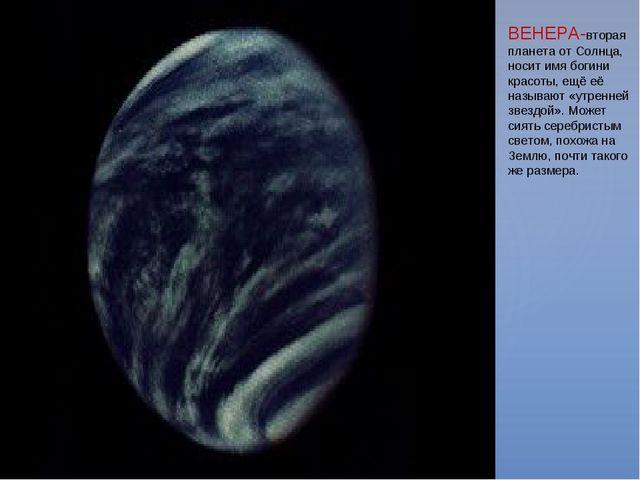 ВЕНЕРА-вторая планета от Солнца, носит имя богини красоты, ещё её называют «у...