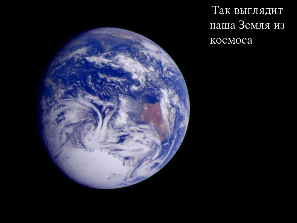 Так выглядит наша Земля из космоса .