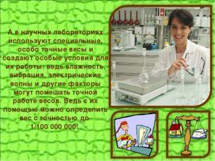 А в научных лабораториях используют специальные, особо точные весы и создают