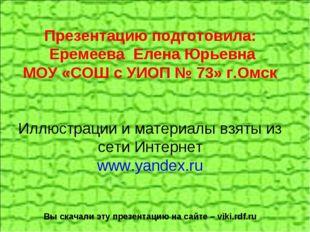 Презентацию подготовила: Еремеева Елена Юрьевна МОУ «СОШ с УИОП № 73» г.Омск