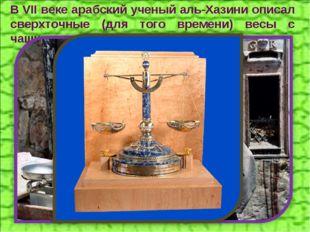 В VII веке арабский ученый аль-Хазини описал сверхточные (для того времени) в