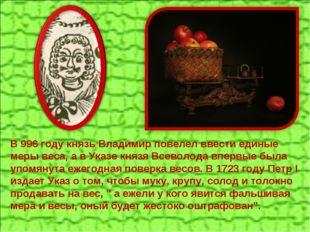 В 996 году князь Владимир повелел ввести единые меры веса, а в Указе князя Вс
