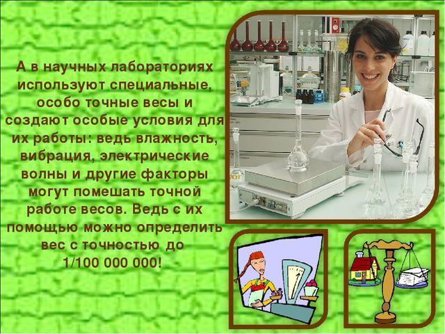 А в научных лабораториях используют специальные, особо точные весы и создают...