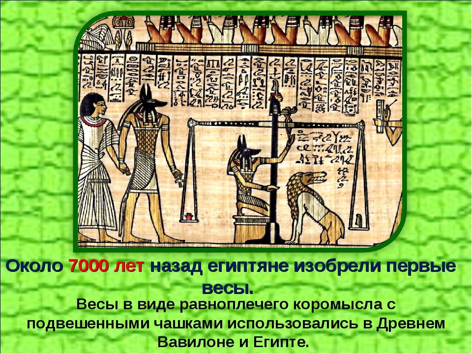 Около 7000 лет назад египтяне изобрели первые весы. Весы в виде равноплечего...