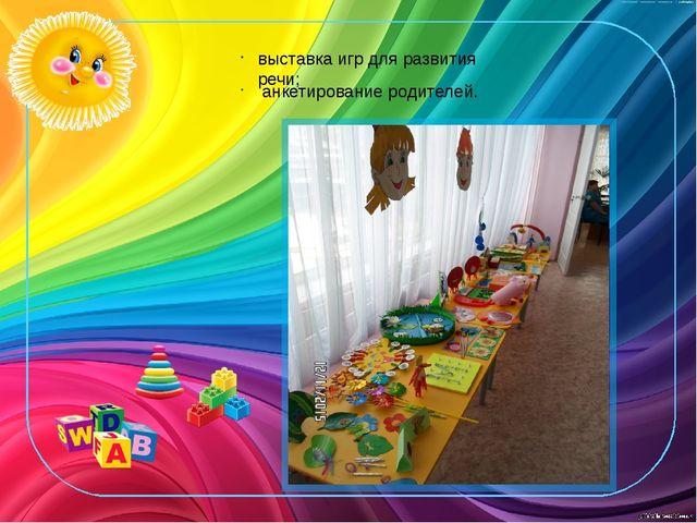 выставка игр для развития речи; анкетирование родителей.