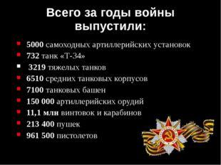 Всего за годы войны выпустили: 5000 самоходных артиллерийских установок 732 т