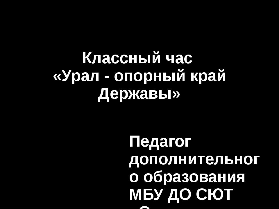 Классный час «Урал - опорный край Державы» Педагог дополнительного образовани...