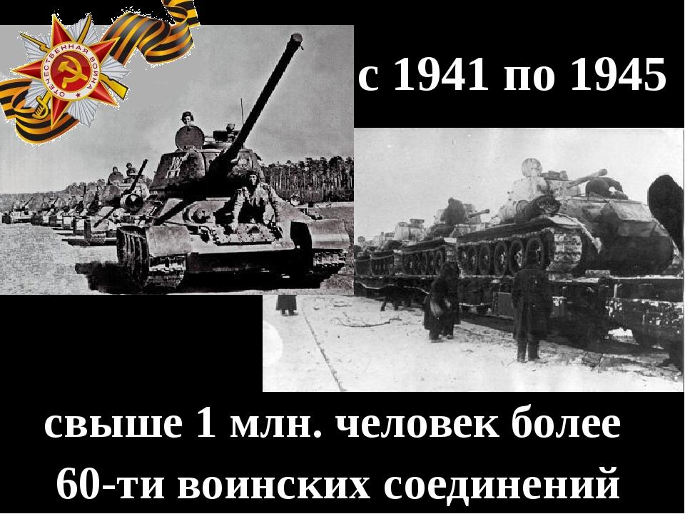 с 1941 по 1945 свыше 1 млн. человек более 60-ти воинских соединений