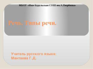 Речь. Типы речи. Учитель русского языка: Мантаева Г.Д. МБОУ «Ики-Бурульская С