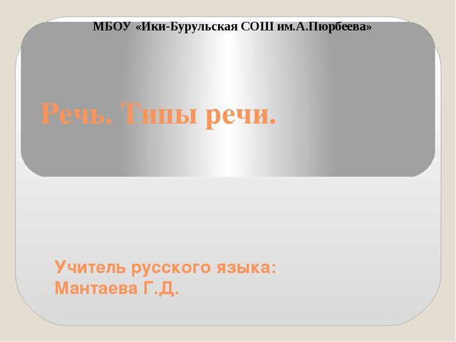 Речь. Типы речи. Учитель русского языка: Мантаева Г.Д. МБОУ «Ики-Бурульская С...