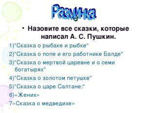 """ё Назовите все сказки, которые написал А. С. Пушкин. 1)""""Сказка о рыбаке и рыб"""