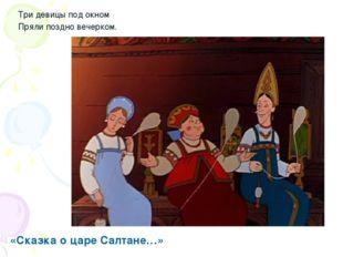 Три девицы под окном Пряли поздно вечерком. «Сказка о царе Салтане…»