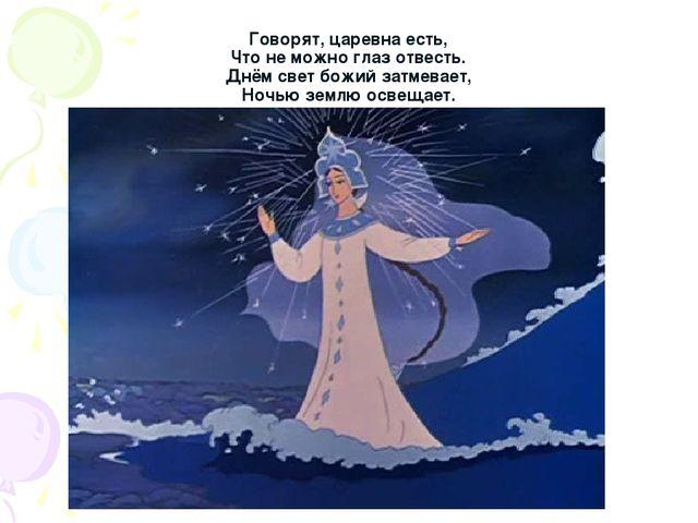 Говорят, царевна есть, Что не можно глаз отвесть. Днём свет божий затмевает,...