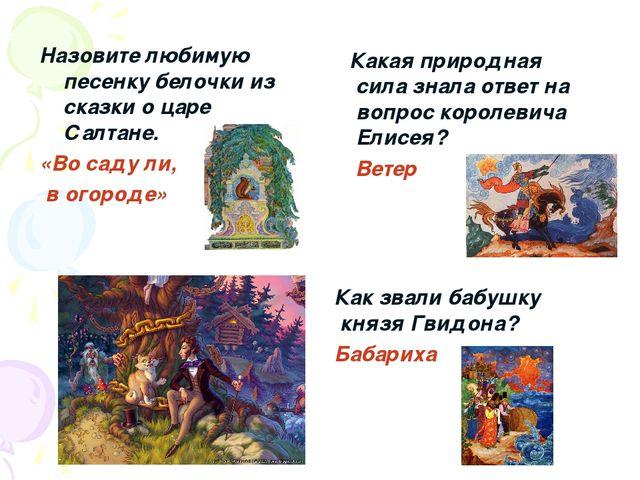 Назовите любимую песенку белочки из сказки о царе Салтане. «Во саду ли, в ого...