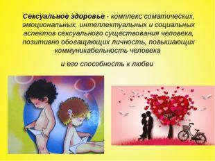 Сексуальное здоровье- комплекс соматических, эмоциональных, интеллектуальных
