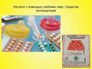 Изучите с помощью учебника тему: Средства контрацепции