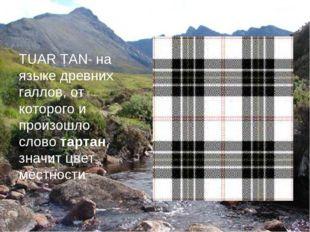 TUAR TAN- на языке древних галлов, от которого и произошло слово тартан, знач