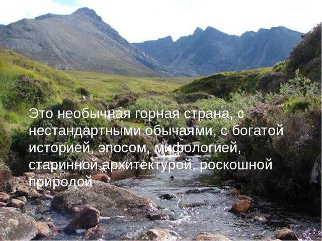 Это необычная горная страна, с нестандартными обычаями, с богатой историей, э...